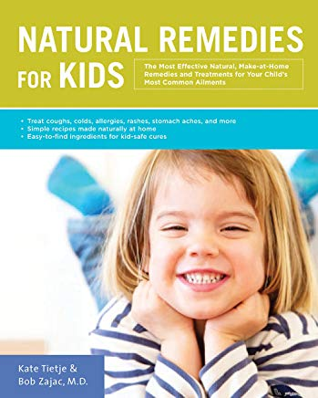 Natural Remedies for Kids: The Most Effective Natural, Make-at-Home Remedies and Treatments for Your Child's Most Common Ailments * Treat coughs, ... naturally at home * Easy-to-find ingredients Cover