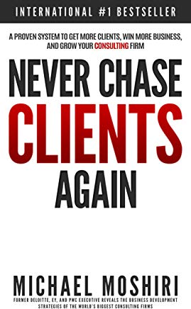 Never Chase Clients Again: A Proven System To Get More Clients, Win More Business, And Grow Your Consulting Firm (The Art of Consulting and Consulting Business Secrets Book 1) Cover