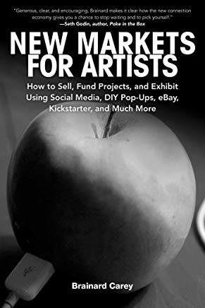 New Markets for Artists: How to Sell, Fund Projects, and Exhibit Using Social Media, DIY Pop-Ups, eBay, Kickstarter, and Much More Cover