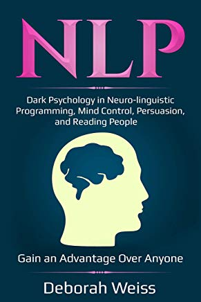 NLP: Dark Psychology in Neuro-linguistic Programming, Mind Control, Persuasion, and Reading People – Gain an Advantage Over Anyone (Dark Psychology Series Book 3) Cover