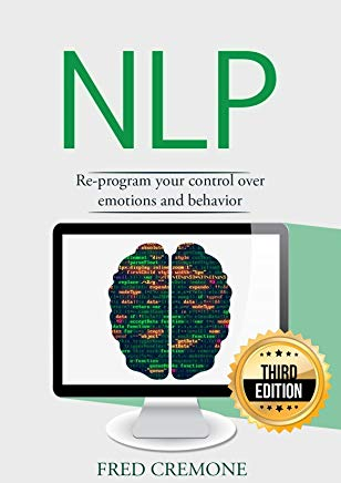 NLP: Neuro Linguistic Programming: Re-program your control over emotions and behavior, Mind Control - 3rd Edition (Hypnosis, Meditation, Zen, Self-Hypnosis, Mind Control, CBT) Cover