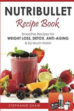 Nutribullet Recipe Book: Smoothie Recipes for Weight-Loss, Detox, Anti-Aging & So Much More! Cover