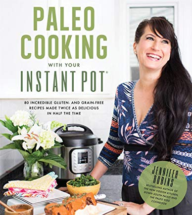 Paleo Cooking With Your Instant Pot: 80 Incredible Gluten- and Grain-Free Recipes Made Twice as Delicious in Half the Time Cover