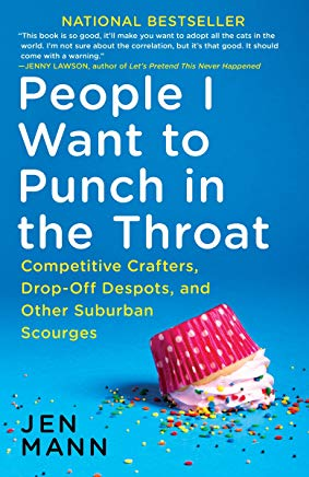 People I Want to Punch in the Throat: Competitive Crafters, Drop-Off Despots, and Other Suburban Scourges Cover
