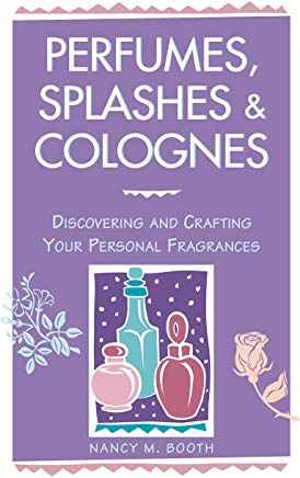 Perfumes, Splashes & Colognes: Discovering and Crafting Your Personal Fragrances Cover