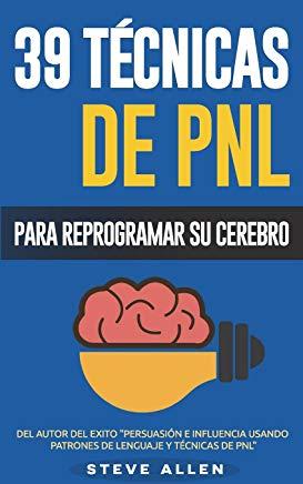 PNL - 39 Técnicas, Patrones y Estrategias de Programación Neurolinguistica para cambiar su vida y la de los demás: Las 39 técnicas más efectivas para ... Cerebro con PNL (Volume 3) (Spanish Edition) Cover