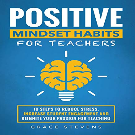 Positive Mindset Habits for Teachers: 10 Steps to Reduce Stress, Increase Student Engagement and Reignite Your Passion for Teaching Cover