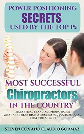 Power Positioning Secrets Used by the Top 1% Most Successful Chiropractors in the Country: Marketing, Branding, Promotions; What Are These Highly Successful Doctors Doing That You Aren't? Cover