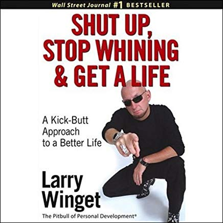 Shut Up, Stop Whining, and Get a Life: A Kick-Butt Approach to a Better Life Cover