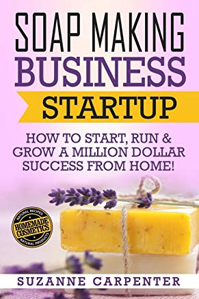 Soap Making Business Startup: How to Start, Run & Grow a Million Dollar Success From Home! Cover