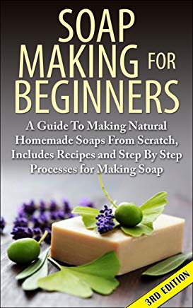 Soap Making For Beginners 3rd Edition: A Guide to Making Natural Homemade Soaps from Scratch, Includes Recipes and Step by Step Processes for Making Soaps ... Making For Beginners, Soap Making Natural) Cover