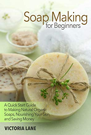 Soap Making for Beginners: A Quick Start Guide to Making Natural Organic Soaps, Nourishing Your Skin, and Saving Money (Soap Making - How to Make Soap ... that Make You Look Younger and Beautiful) Cover