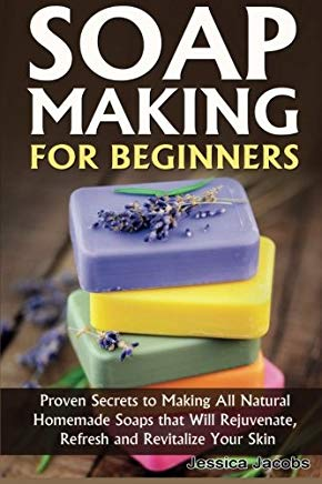 Soap Making for Beginners: Proven Secrets to Making All Natural Homemade Soaps that Will Rejuvenate, Refresh and Revitalize Your Skin (DIY Soap Making) (Volume 1) Cover