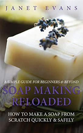 Soap Making Reloaded: How To Make A Soap From Scratch Quickly & Safely: A Simple Guide For Beginners & Beyond Cover
