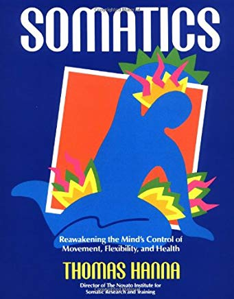 Somatics: Reawakening The Mind's Control Of Movement, Flexibility, And Health Cover