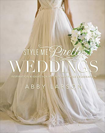 Style Me Pretty Weddings: Inspiration and Ideas for an Unforgettable Celebration Cover