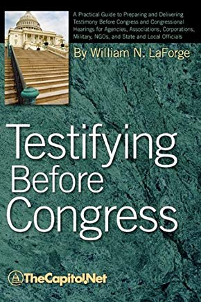Testifying Before Congress: A Practical Guide to Preparing and Delivering Testimony Before Congress and Congressional Hearings for Agencies, Assoc Cover
