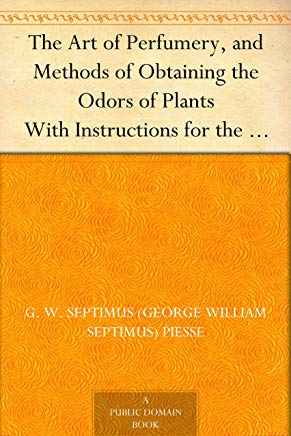 The Art of Perfumery, and Methods of Obtaining the Odors of Plants With Instructions for the Manufacture of Perfumes for the Handkerchief, Scented Powders, ... Preparing Artificial Fruit-Essences, Etc. Cover