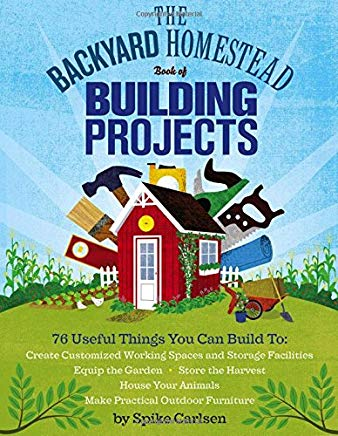 The Backyard Homestead Book of Building Projects: 76 Useful Things You Can Build to Create Customized Working Spaces and Storage Facilities, Equip the ... Animals, and Make Practical Outdoor Furniture Cover