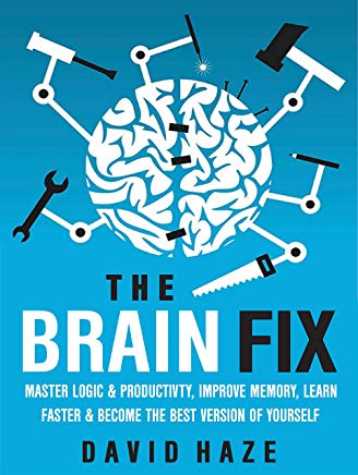 The Brain Fix: Master Logic And Productivity, Improve Memory, Learn Faster And Become The Best Version Of Yourself Cover