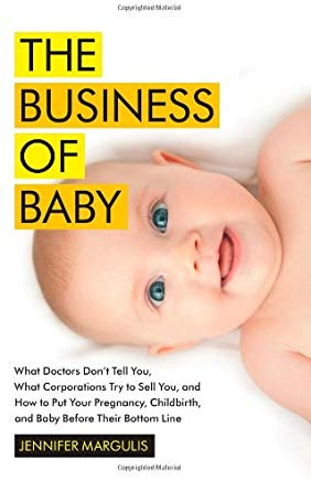 The Business of Baby: What Doctors Don't Tell You, What Corporations Try to Sell You, and How to Put Your Pregnancy, Childbirth, and Baby Before Their Bottom Line Cover