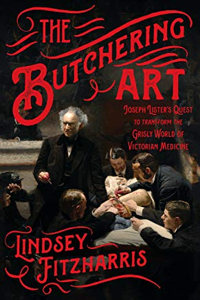 The Butchering Art: Joseph Lister's Quest to Transform the Grisly World of Victorian Medicine Cover