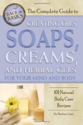 The Complete Guide to Creating Oils, Soaps, Creams, and Herbal Gels for Your Mind and Body: 101 Natural Body Care Recipes (Back-To-Basics) Cover