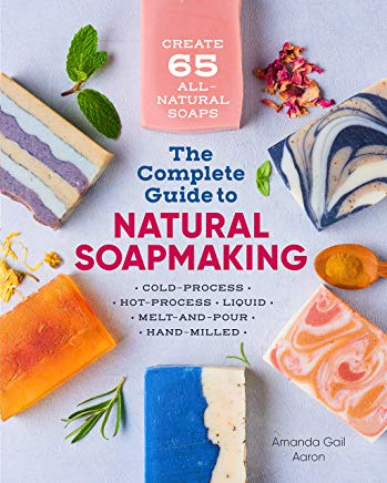The Complete Guide to Natural Soap Making: Create 65 All-Natural Cold-Process, Hot-Process, Liquid, Melt-and-Pour, and Hand-Milled Soaps Cover