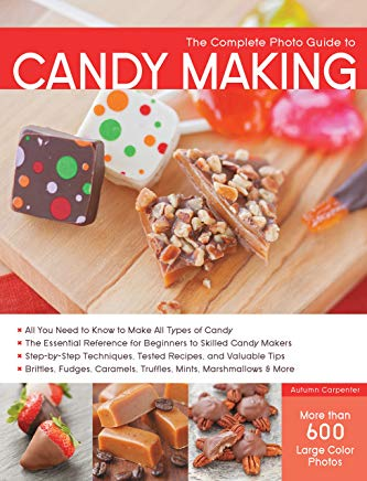 The Complete Photo Guide to Candy Making: All You Need to Know to Make All Types of Candy - The Essential Reference for Beginners to Skilled Candy ... Caramels, Truffles Mints, Marshmallows & More Cover