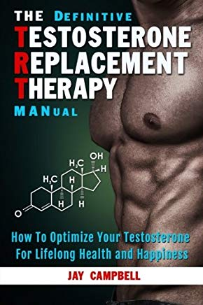 The Definitive Testosterone Replacement Therapy MANual: How to Optimize Your Testosterone For Lifelong Health And Happiness Cover