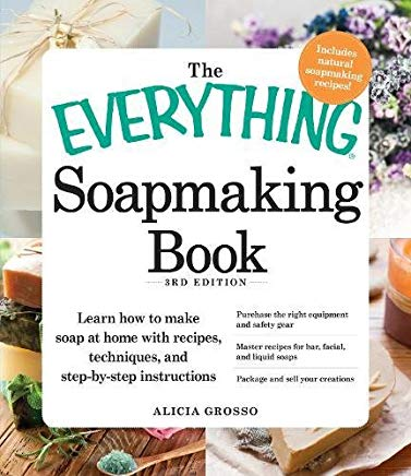 The Everything Soapmaking Book: Learn How to Make Soap at Home with Recipes, Techniques, and Step-by-Step Instructions - Purchase the right equipment ... soaps, and Package and sell your creations Cover