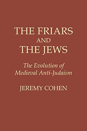 The Friars and the Jews: The Evolution of Medieval Anti-Judaism Cover