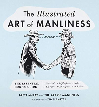 The Illustrated Art of Manliness: The Essential How-To Guide: Survival   Chivalry   Self-Defense   Style   Car Repair   And More! Cover