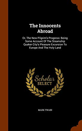 The Innocents Abroad: Or, The New Pilgrim's Progress: Being Some Account Of The Steamship Quaker City's Pleasure Excursion To Europe And The Holy Land Cover