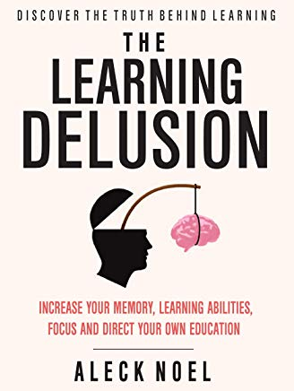 The Learning Delusion: Discover The Truth Behind Learning: Increase Your Memory, Learning Abilities, Focus And Direct Your Own Education (BECOME A GENIUS) Cover