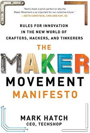 The Maker Movement Manifesto: Rules for Innovation in the New World of Crafters, Hackers, and Tinkerers Cover