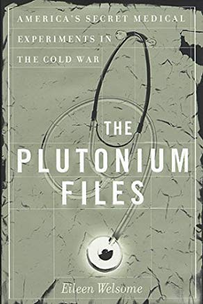 The Plutonium Files: America's Secret Medical Experiments in the Cold War Cover