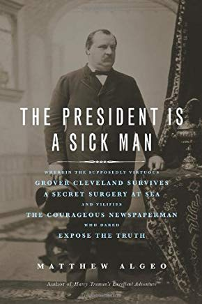 The President Is a Sick Man: Wherein the Supposedly Virtuous Grover Cleveland Survives a Secret Surgery at Sea and Vilifies the Courageous Newspaperman Who Dared Expose the Truth Cover