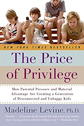 The Price of Privilege: How Parental Pressure And Material Advantage Are Creating A Generation Of Disconnected And Unhappy Kids Cover