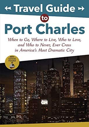 Travel Guide to Port Charles: When to Go, Where to Live, Who to Love and Who to Never, Ever Cross in America's Most Dramatic City (ABC) Cover