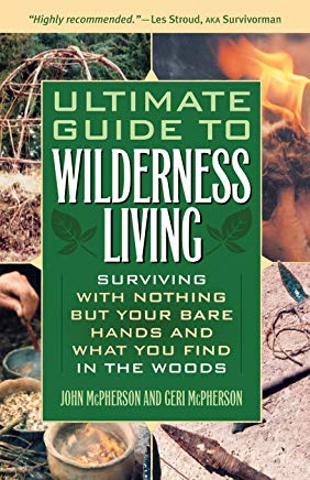 Ultimate Guide to Wilderness Living: Surviving with Nothing But Your Bare Hands and What You Find in the Woods Cover