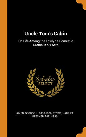 Uncle Tom's Cabin: Or, Life Among the Lowly: A Domestic Drama in Six Acts Cover