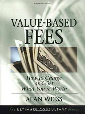 Value-Based Fees: How to Charge--and Get--What You're Worth (The Ultimate Consultant Series) Cover