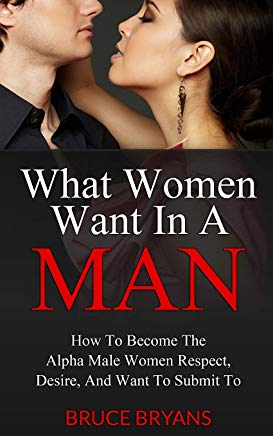 What Women Want In A Man: How To Become The Alpha Male Women Respect, Desire, And Want To Submit To Cover