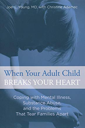 When Your Adult Child Breaks Your Heart: Coping With Mental Illness, Substance Abuse, And The Problems That Tear Families Apart Cover