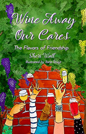 Wine Away Our Cares: The Flavors of Friendship Cover