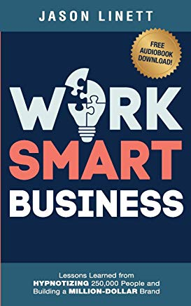 Work Smart Business: Lessons Learned from HYPNOTIZING 250,000 People and Building a MILLION-DOLLAR Brand Cover